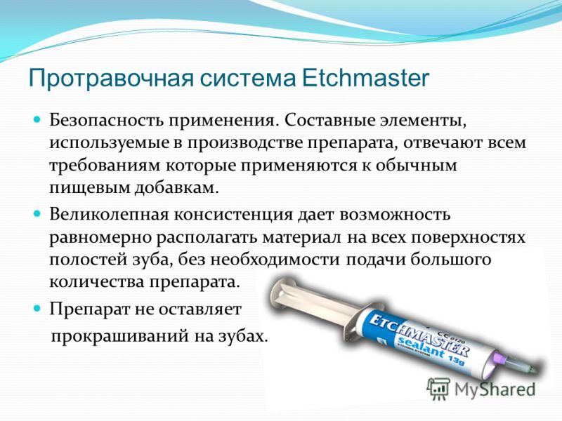 Протравочная система Etchmaster Безопасность применения. Составные элементы, используемые в производстве препарата, отвечают всем требованиям которые применяются к обычным пищевым добавкам. Великолепная консистенция дает возможность равномерно распол