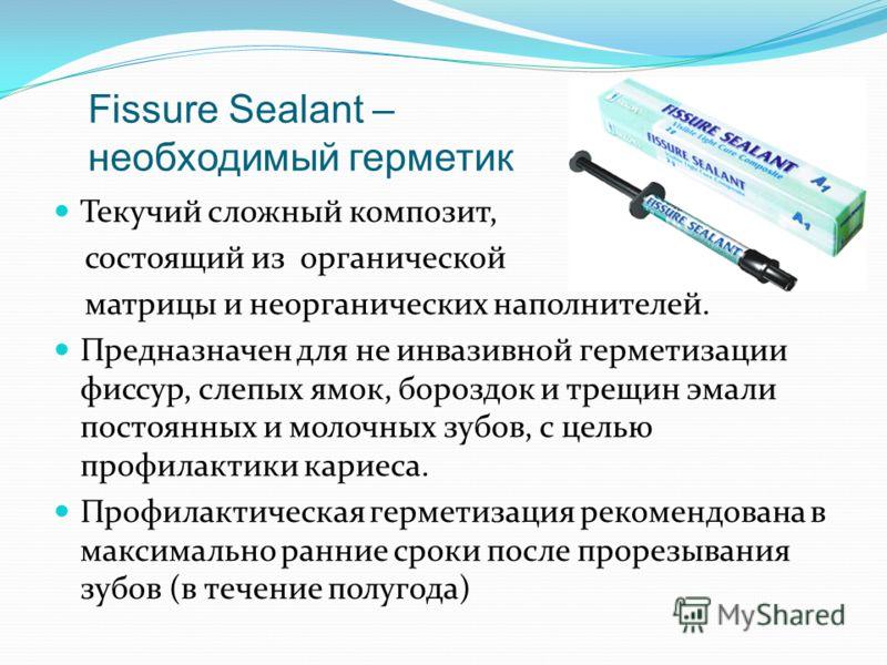 Fissure Sealant – необходимый герметик Текучий сложный композит, состоящий из органической матрицы и неорганических наполнителей. Предназначен для не инвазивной герметизации фиссур, слепых ямок, бороздок и трещин эмали постоянных и молочных зубов, с