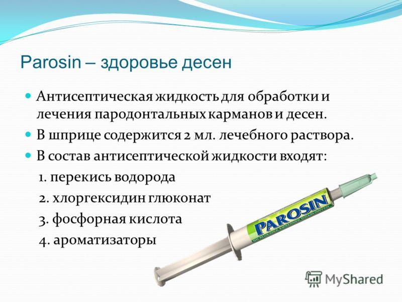 Parosin – здоровье десен Антисептическая жидкость для обработки и лечения пародонтальных карманов и десен. В шприце содержится 2 мл. лечебного раствора. В состав антисептической жидкости входят: 1. перекись водорода 2. хлоргексидин глюконат 3. фосфор