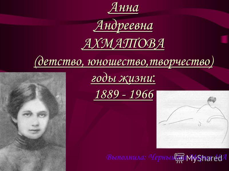 Анна Андреевна АХМАТОВА (детство, юношество,творчество) годы жизни : 1889 - 1966 Выполнила: Чернышёва Мария 10А