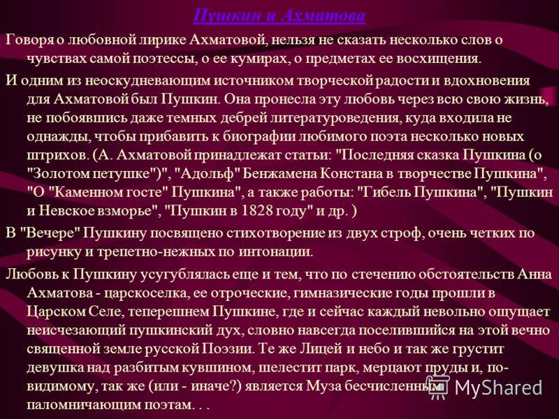 Пушкин и Ахматова Говоря о любовной лирике Ахматовой, нельзя не сказать несколько слов о чувствах самой поэтессы, о ее кумирах, о предметах ее восхищения. И одним из неоскудневающим источником творческой радости и вдохновения для Ахматовой был Пушкин