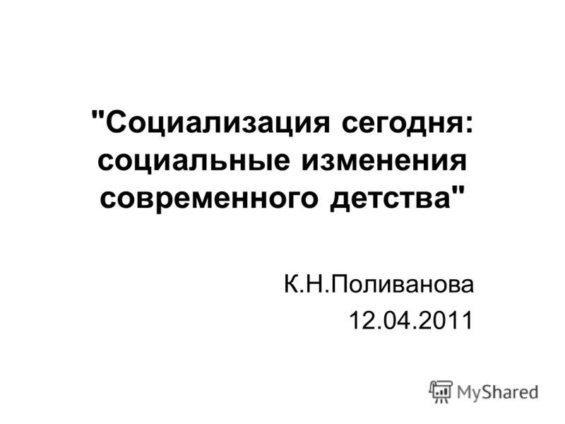 Социализация сегодня: социальные изменения современного детства К.Н.Поливанова 12.04.2011