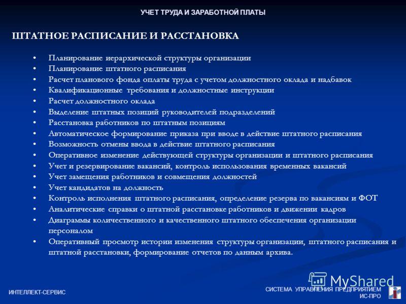 СИСТЕМА УПРАВЛЕНИЯ ПРЕДПРИЯТИЕМ ИС-ПРО ИНТЕЛЛЕКТ-СЕРВИС УЧЕТ ТРУДА И ЗАРАБОТНОЙ ПЛАТЫ ШТАТНОЕ РАСПИСАНИЕ И РАССТАНОВКА Планирование иерархической структуры организации Планирование штатного расписания Расчет планового фонда оплаты труда с учетом долж