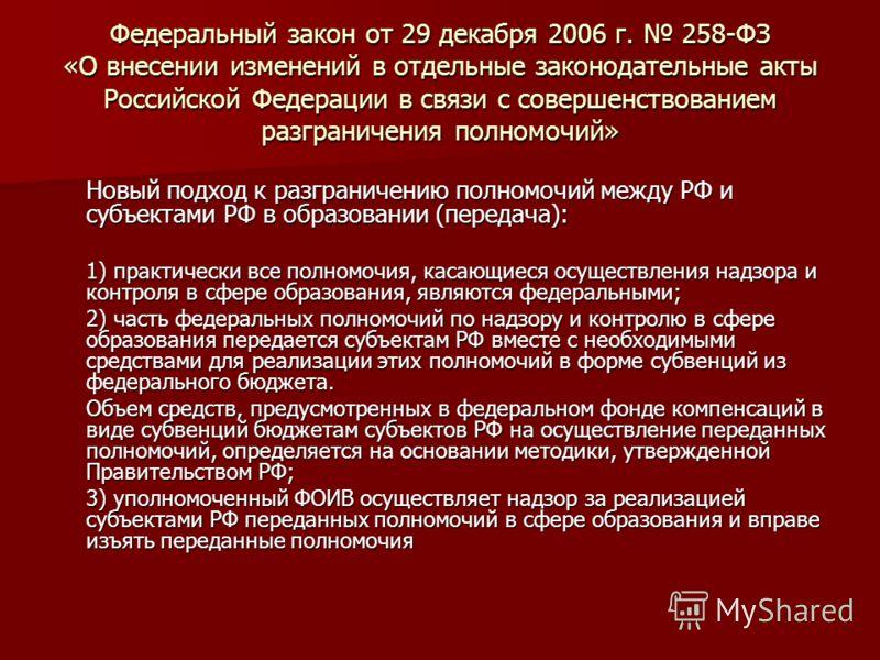 Федеральный закон от 29 декабря 2006 г. 258-ФЗ «О внесении изменений в отдельные законодательные акты Российской Федерации в связи с совершенствованием разграничения полномочий» Новый подход к разграничению полномочий между РФ и субъектами РФ в образ