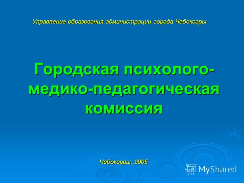 Городская психолого- медико-педагогическая комиссия Управление образования администрации города Чебоксары Чебоксары, 2005
