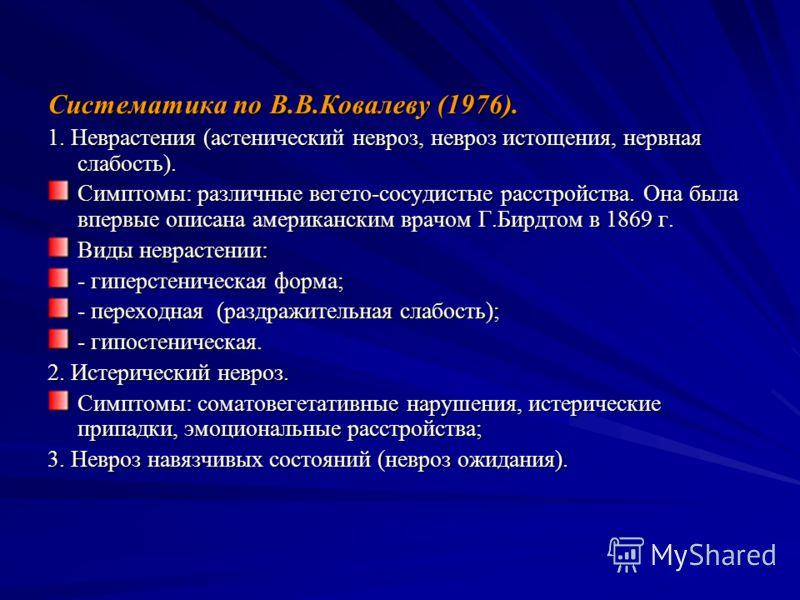 Систематика по В.В.Ковалеву (1976). 1. Неврастения (астенический невроз, невроз истощения, нервная слабость). Симптомы: различные вегето-сосудистые расстройства. Она была впервые описана американским врачом Г.Бирдтом в 1869 г. Виды неврастении: - гип