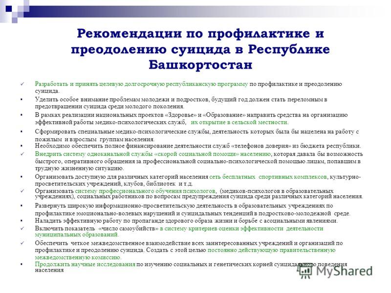 Рекомендации по профилактике и преодолению суицида в Республике Башкортостан Разработать и принять целевую долгосрочную республиканскую программу по профилактике и преодолению суицида. Уделить особое внимание проблемам молодежи и подростков, будущий