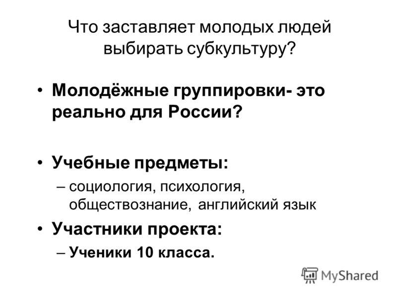 Что заставляет молодых людей выбирать субкультуру? Молодёжные группировки- это реально для России? Учебные предметы: –социология, психология, обществознание, английский язык Участники проекта: –Ученики 10 класса.