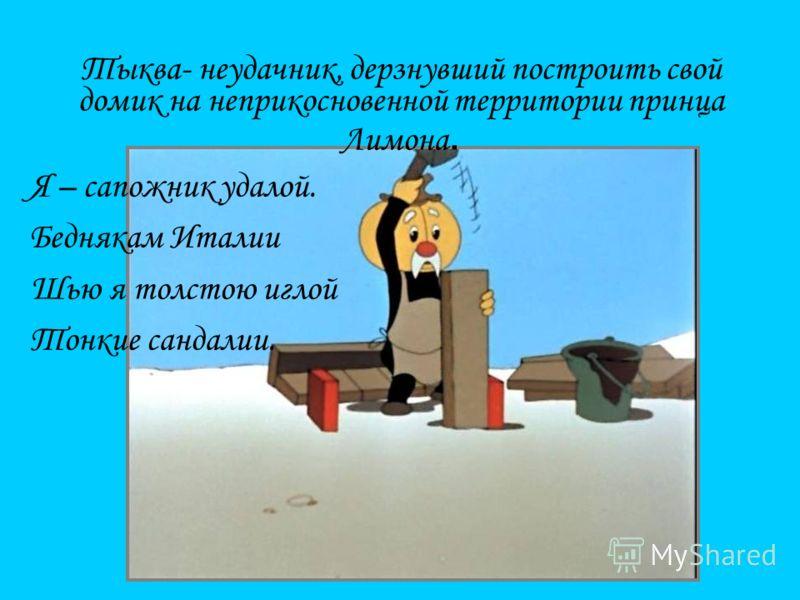 Тыква- неудачник, дерзнувший построить свой домик на неприкосновенной территории принца Лимона. Я – сапожник удалой. Беднякам Италии Шью я толстою иглой Тонкие сандалии.
