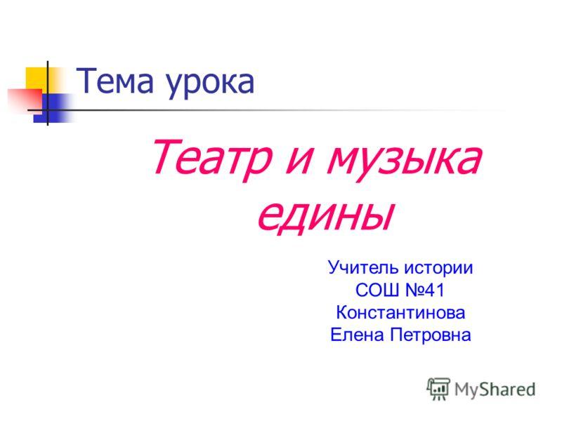 Тема урока Театр и музыка едины Учитель истории СОШ 41 Константинова Елена Петровна