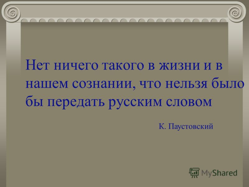 Нет ничего такого в жизни и в нашем сознании, что нельзя было бы передать русским словом К. Паустовский