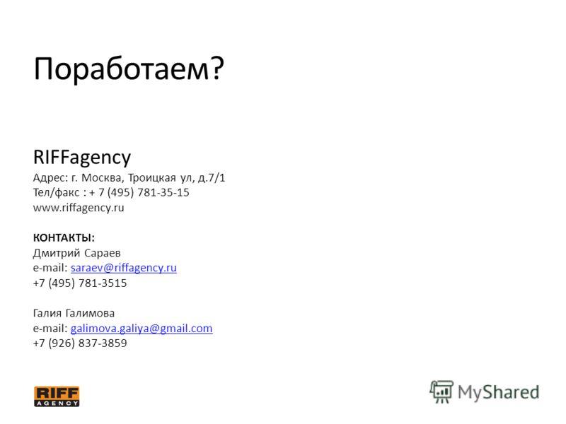 Поработаем? RIFFagency Адрес: г. Москва, Троицкая ул, д.7/1 Тел/факс : + 7 (495) 781-35-15 www.riffagency.ru КОНТАКТЫ: Дмитрий Сараев e-mail: saraev@riffagency.rusaraev@riffagency.ru +7 (495) 781-3515 Галия Галимова e-mail: galimova.galiya@gmail.comg