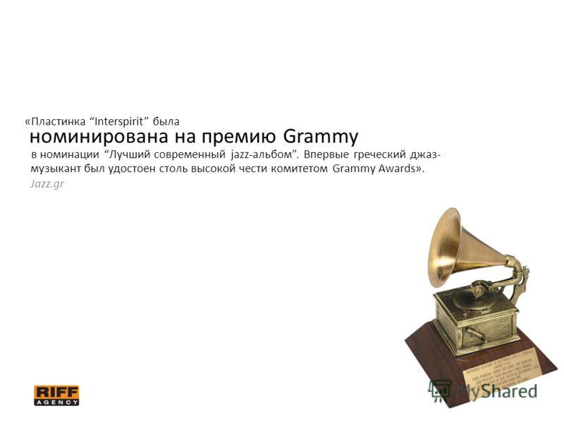 «Пластинка Interspirit была номинирована на премию Grammy в номинации Лучший современный jazz-альбом. Впервые греческий джаз- музыкант был удостоен столь высокой чести комитетом Grammy Awards». Jazz.gr