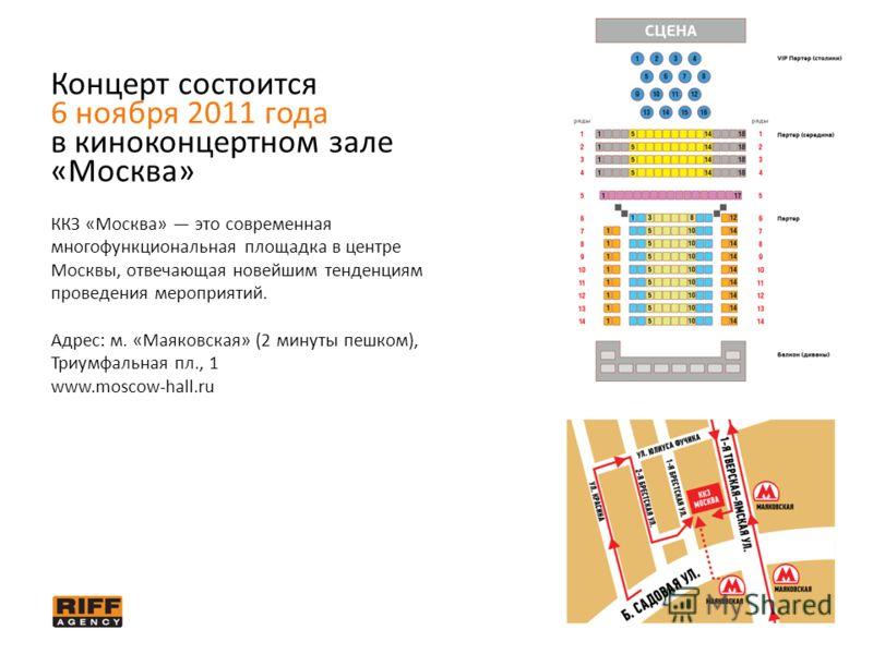 Концерт состоится 6 ноября 2011 года в киноконцертном зале «Москва» ККЗ «Москва» это современная многофункциональная площадка в центре Москвы, отвечающая новейшим тенденциям проведения мероприятий. Адрес: м. «Маяковская» (2 минуты пешком), Триумфальн