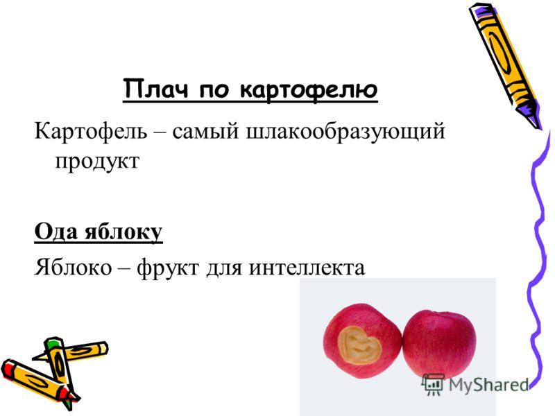 Плач по картофелю Картофель – самый шлакообразующий продукт Ода яблоку Яблоко – фрукт для интеллекта