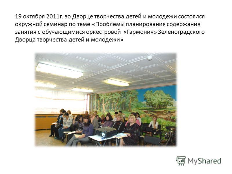 19 октября 2011г. во Дворце творчества детей и молодежи состоялся окружной семинар по теме «Проблемы планирования содержания занятия с обучающимися оркестровой «Гармония» Зеленоградского Дворца творчества детей и молодежи»