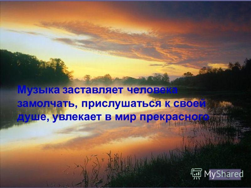 Музыка заставляет человека замолчать, прислушаться к своей душе, увлекает в мир прекрасного