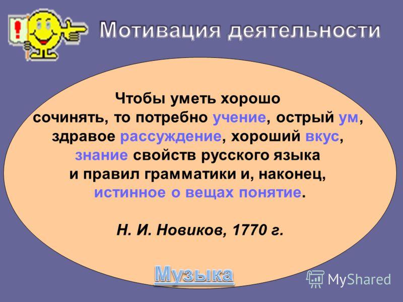 Чтобы уметь хорошо сочинять, то потребно учение, острый ум, здравое рассуждение, хороший вкус, знание свойств русского языка и правил грамматики и, наконец, истинное о вещах понятие. Н. И. Новиков, 1770 г.