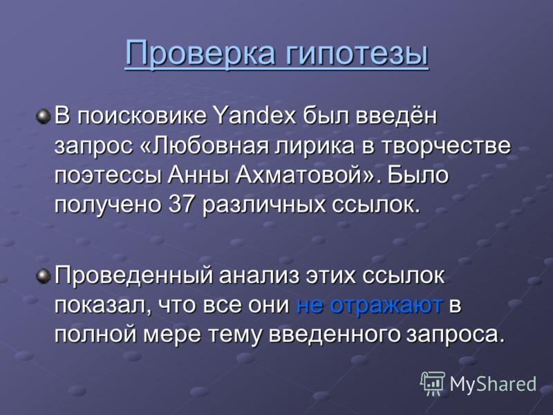 Проверка гипотезы В поисковике Yandex был введён запрос «Любовная лирика в творчестве поэтессы Анны Ахматовой». Было получено 37 различных ссылок. Проведенный анализ этих ссылок показал, что все они не отражают в полной мере тему введенного запроса.