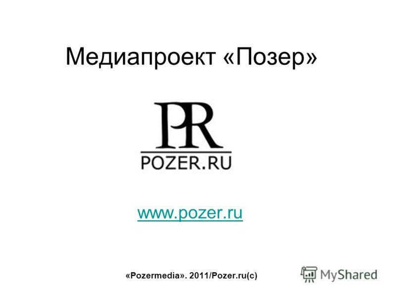 Медиапроект «Позер» www.pozer.ru «Pozermedia». 2011/Pozer.ru(c)