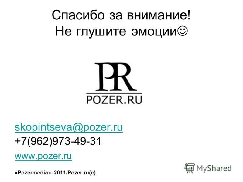 Спасибо за внимание! Не глушите эмоции skopintseva@pozer.ru +7(962)973-49-31 www.pozer.ru «Pozermedia». 2011/Pozer.ru(c)