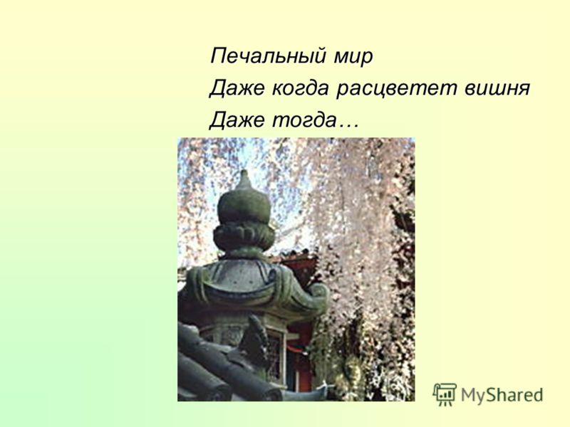 Печальный мир Даже когда расцветет вишня Даже тогда…