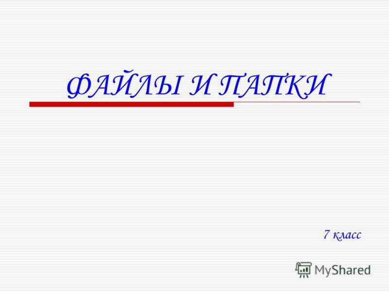 ФАЙЛЫ И ПАПКИ 7 класс