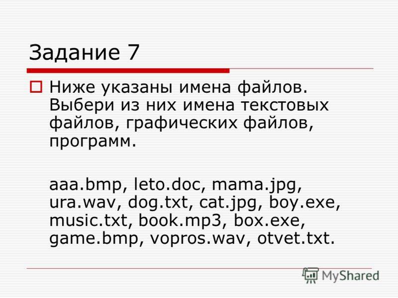 Задание 7 Ниже указаны имена файлов. Выбери из них имена текстовых файлов, графических файлов, программ. aaa.bmp, leto.doc, mama.jpg, ura.wav, dog.txt, cat.jpg, boy.exe, music.txt, book.mp3, box.exe, game.bmp, vopros.wav, otvet.txt.