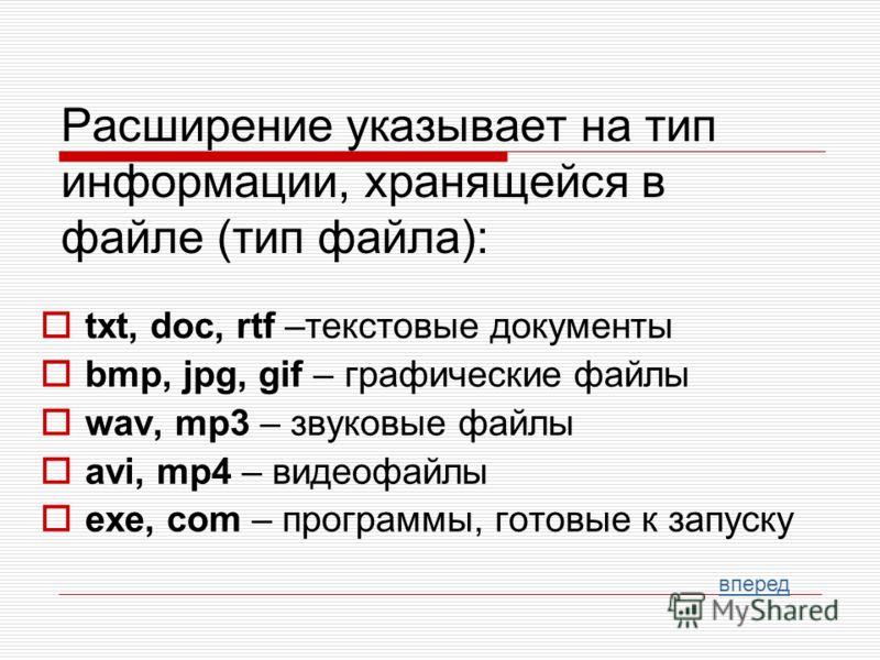 Расширение указывает на тип информации, хранящейся в файле (тип файла): txt, doc, rtf –текстовые документы bmp, jpg, gif – графические файлы wav, mp3 – звуковые файлы avi, mp4 – видеофайлы exe, com – программы, готовые к запуску вперед