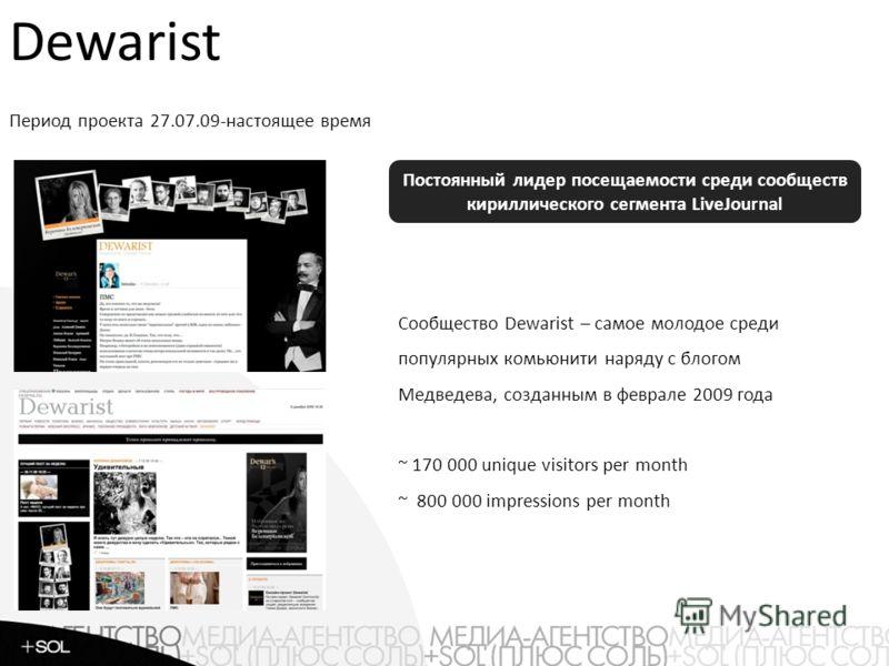 Сообщество Dewarist – самое молодое среди популярных комьюнити наряду с блогом Медведева, созданным в феврале 2009 года ~ 170 000 unique visitors per month ~ 800 000 impressions per month Постоянный лидер посещаемости среди сообществ кириллического с