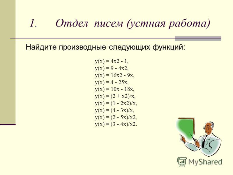 1. Отдел писем (устная работа) Найдите производные следующих функций: y(x) = 4x2 - 1, y(x) = 9 - 4x2, y(x) = 16x2 - 9x, y(x) = 4 - 25x, y(x) = 10x - 18x, y(x) = (2 + x2)/x, y(x) = (1 - 2x2)/x, y(x) = (4 - 3x)/x, y(x) = (2 - 5x)/x2, y(x) = (3 - 4x)/x2