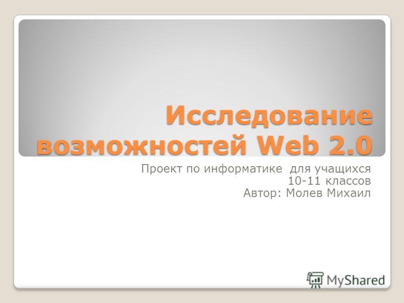Исследование возможностей Web 2.0 Проект по информатике для учащихся 10-11 классов Автор: Молев Михаил