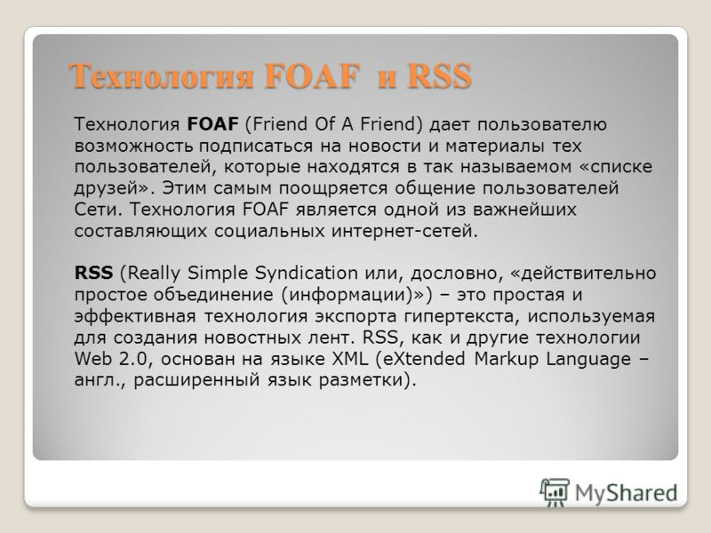 Технология FOAF и RSS Технология FOAF (Friend Of A Friend) дает пользователю возможность подписаться на новости и материалы тех пользователей, которые находятся в так называемом «списке друзей». Этим самым поощряется общение пользователей Сети. Техно
