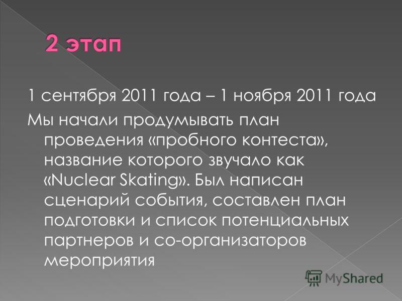 1 сентября 2011 года – 1 ноября 2011 года Мы начали продумывать план проведения «пробного контеста», название которого звучало как «Nuclear Skating». Был написан сценарий события, составлен план подготовки и список потенциальных партнеров и со-органи