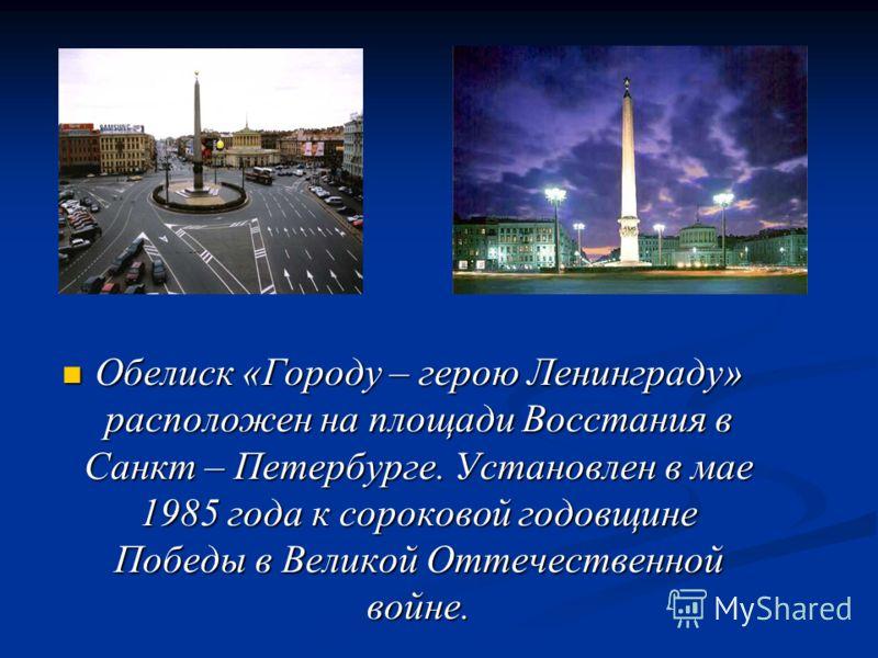 Обелиск «Городу – герою Ленинграду» расположен на площади Восстания в Санкт – Петербурге. Установлен в мае 1985 года к сороковой годовщине Победы в Великой Оттечественной войне. Обелиск «Городу – герою Ленинграду» расположен на площади Восстания в Са