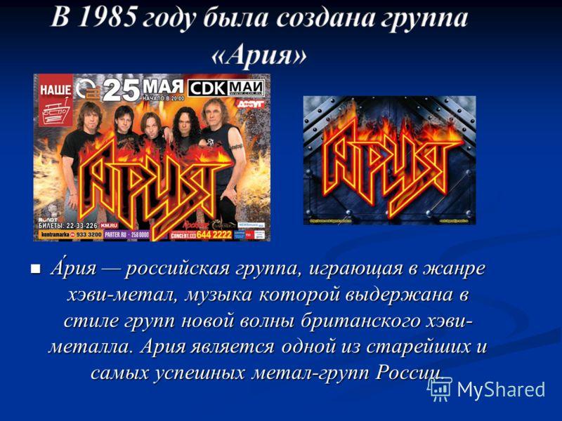 А́рия российская группа, играющая в жанре хэви-метал, музыка которой выдержана в стиле групп новой волны британского хэви- металла. Ария является одной из старейших и самых успешных метал-групп России. А́рия российская группа, играющая в жанре хэви-м