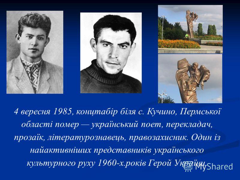 4 вересня 1985, концтабір біля с. Кучино, Пермської області помер український поет, перекладач, прозаїк, літературознавець, правозахисник. Один із найактивніших представників українського культурного руху 1960-х.років Герой України.