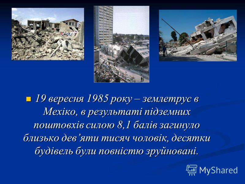 19 вересня 1985 року – землетрус в Мехіко, в результаті підземних поштовхів силою 8,1 балів загинуло близько девяти тисяч чоловік, десятки будівель були повністю зруйновані. 19 вересня 1985 року – землетрус в Мехіко, в результаті підземних поштовхів