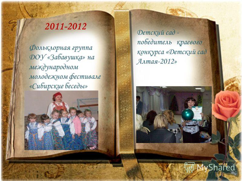 2011-2012 Фольклорная группа ДОУ «Забавушка» на международном молодежном фестивале «Сибирские беседы» Детский сад - победитель краевого конкурса «Детский сад Алтая-2012»