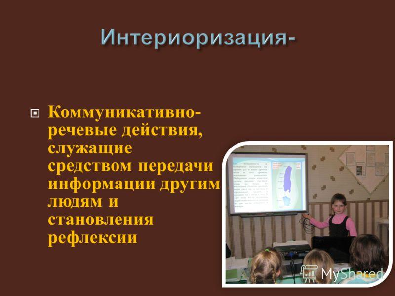 Коммуникативно - речевые действия, служащие средством передачи информации другим людям и становления рефлексии