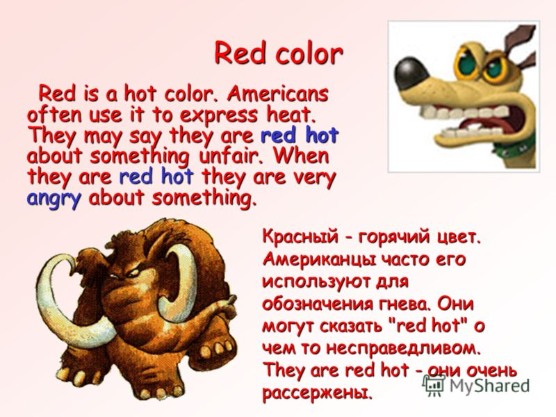 Red color Red is a hot color. Americans often use it to express heat. They may say they are red hot about something unfair. When they are red hot they are very angry about something. Red is a hot color. Americans often use it to express heat. They ma