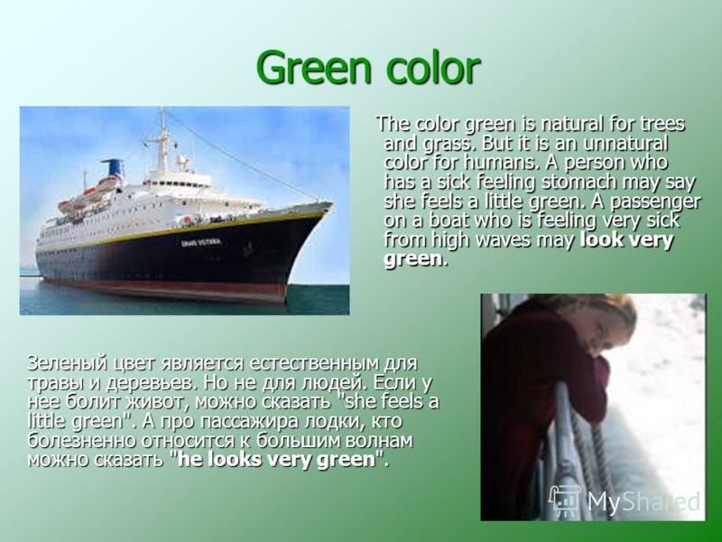 Green color Green color The color green is natural for trees and grass. But it is an unnatural color for humans. A person who has a sick feeling stomach may say she feels a little green. A passenger on a boat who is feeling very sick from high waves