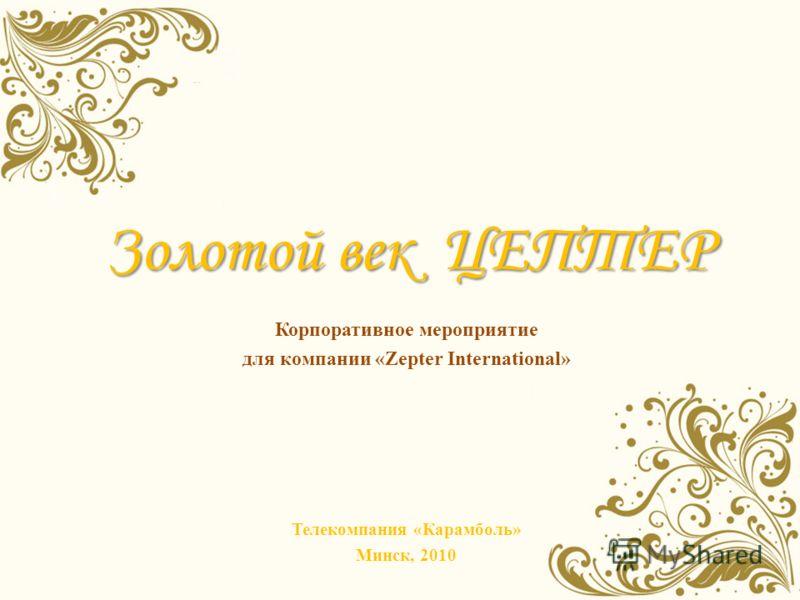 Золотой век ЦЕПТЕР Корпоративное мероприятие для компании «Zepter International» Телекомпания «Карамболь» Минск, 2010