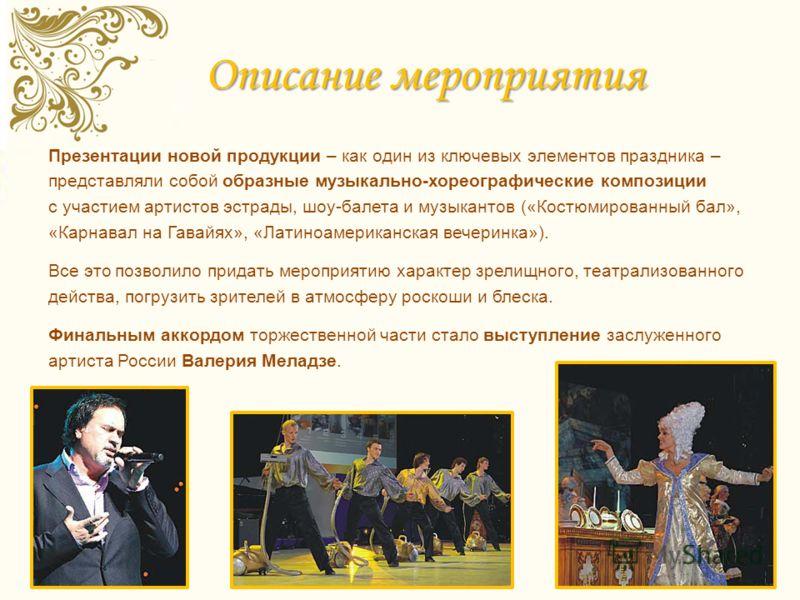 Описание мероприятия Презентации новой продукции – как один из ключевых элементов праздника – представляли собой образные музыкально-хореографические композиции с участием артистов эстрады, шоу-балета и музыкантов («Костюмированный бал», «Карнавал на