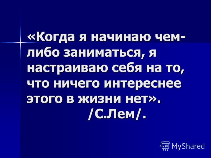 «Когда я начинаю чем- либо заниматься, я настраиваю себя на то, что ничего интереснее этого в жизни нет». /С.Лем/.