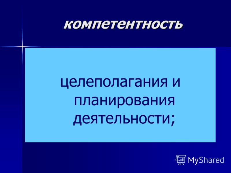 компетентность целеполагания и планирования деятельности;