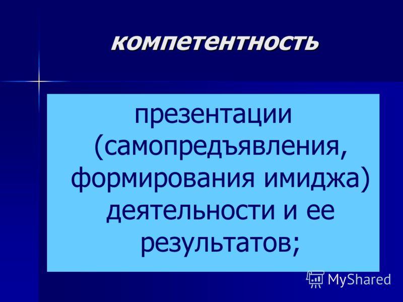 компетентность презентации (самопредъявления, формирования имиджа) деятельности и ее результатов;