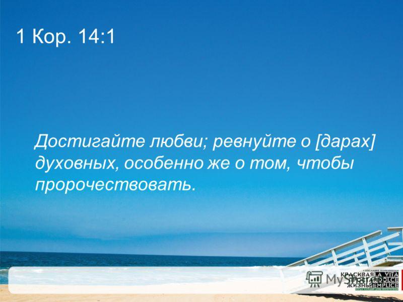 1 Кор. 14:1 Достигайте любви; ревнуйте о [дарах] духовных, особенно же о том, чтобы пророчествовать.