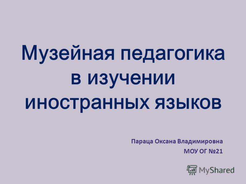 Музейная педагогика в изучении иностранных языков Параца Оксана Владимировна МОУ ОГ 21