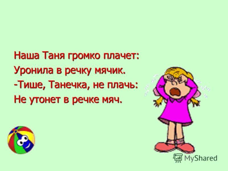 Наша Таня громко плачет: Уронила в речку мячик. -Тише, Танечка, не плачь: Не утонет в речке мяч.